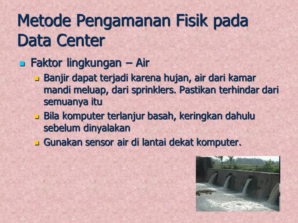 Metode Pengamanan Fisik pada Data Center Faktor lingkungan – Air Faktor lingkungan – Air Banjir dapat terjadi karena hujan, air dari kamar mandi melua