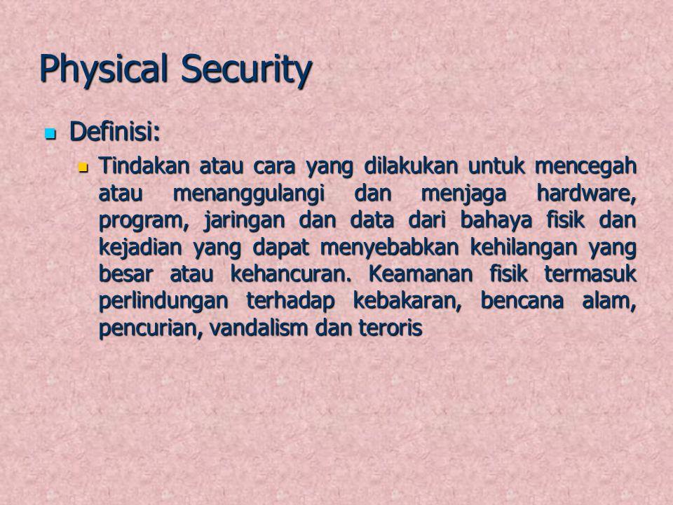 Physical Security Definisi: Definisi: Tindakan atau cara yang dilakukan untuk mencegah atau menanggulangi dan menjaga hardware, program, jaringan dan