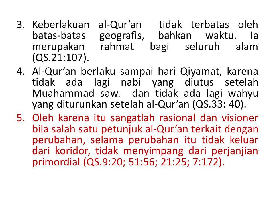 3.Keberlakuan al-Qur'an tidak terbatas oleh batas-batas geografis, bahkan waktu. Ia merupakan rahmat bagi seluruh alam (QS.21:107). 4.Al-Qur'an berlak