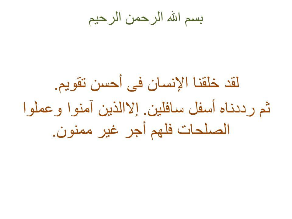 بسم الله الرحمن الرحيم لقد خلقنا الإنسان فى أحسن تقويم. ثم رددناه أسفل سافلين. إلاالذين آمنوا وعملوا الصلحات فلهم أجر غير ممنون.