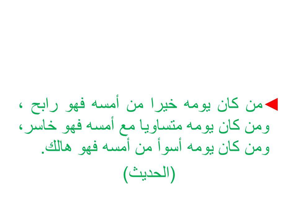 ◄ من كان يومه خيرا من أمسه فهو رابح ، ومن كان يومه متساويا مع أمسه فهو خاسر، ومن كان يومه أسوأ من أمسه فهو هالك. ( الحديث )