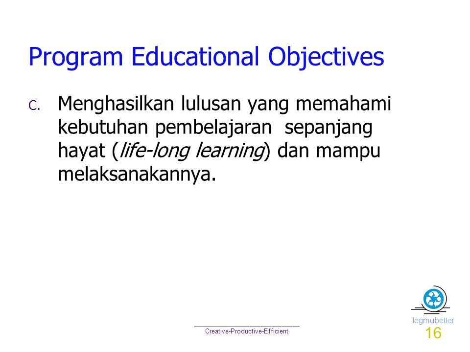 Iegmubetter ______________________________ Creative-Productive-Efficient Program Educational Objectives C. Menghasilkan lulusan yang memahami kebutuha
