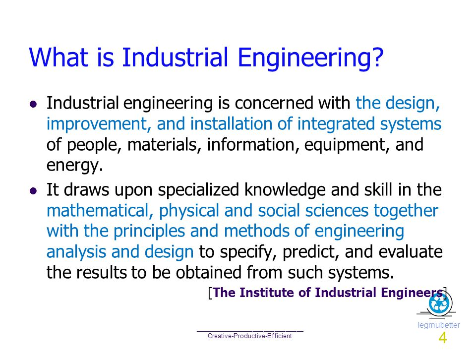 Iegmubetter ______________________________ Creative-Productive-Efficient What is Industrial Engineering? Industrial engineering is concerned with the