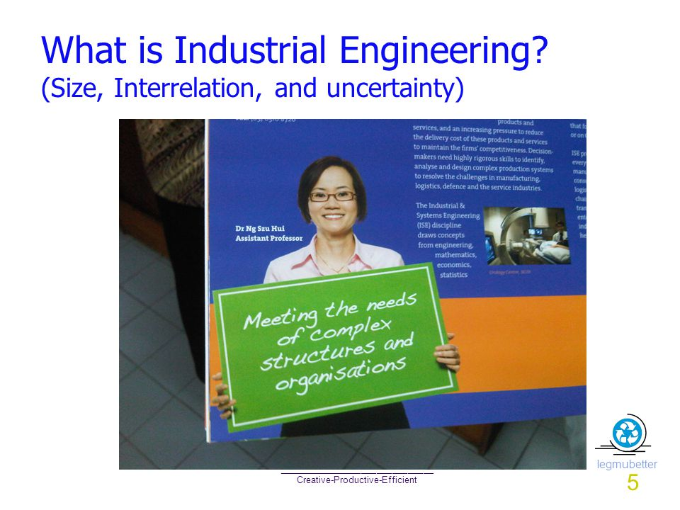 Iegmubetter ______________________________ Creative-Productive-Efficient What is Industrial Engineering? (Size, Interrelation, and uncertainty) 5