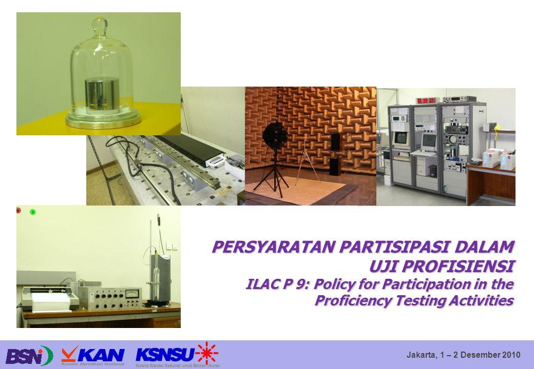 Jakarta, 1 – 2 Desember 2010 PERSYARATAN PARTISIPASI DALAM UJI PROFISIENSI ILAC P 9: Policy for Participation in the Proficiency Testing Activities