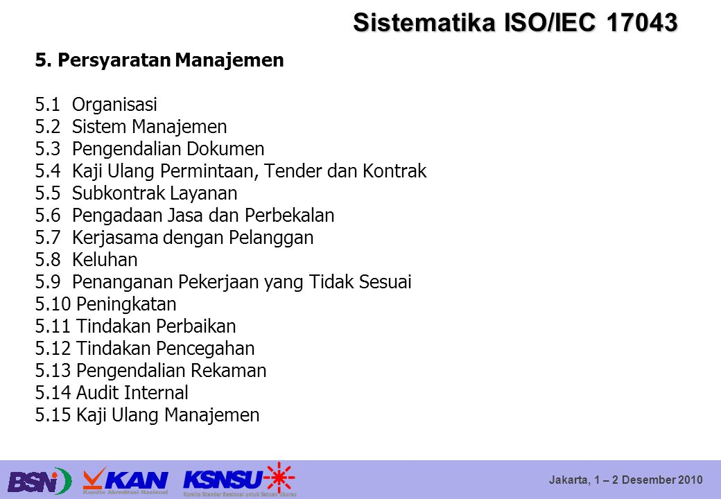 Jakarta, 1 – 2 Desember 2010 Sistematika ISO/IEC 17043 5. Persyaratan Manajemen 5.1 Organisasi 5.2 Sistem Manajemen 5.3 Pengendalian Dokumen 5.4 Kaji
