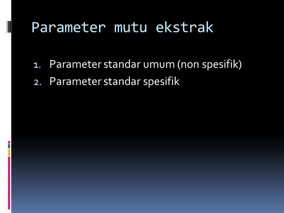 Parameter mutu ekstrak 1. Parameter standar umum (non spesifik) 2. Parameter standar spesifik