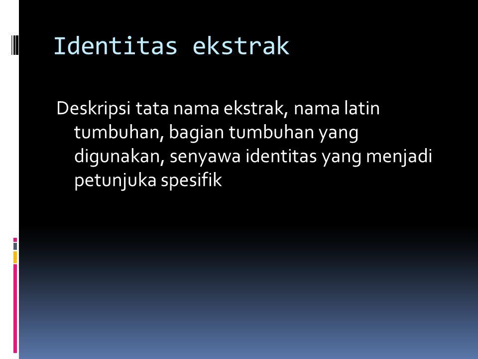 Identitas ekstrak Deskripsi tata nama ekstrak, nama latin tumbuhan, bagian tumbuhan yang digunakan, senyawa identitas yang menjadi petunjuka spesifik