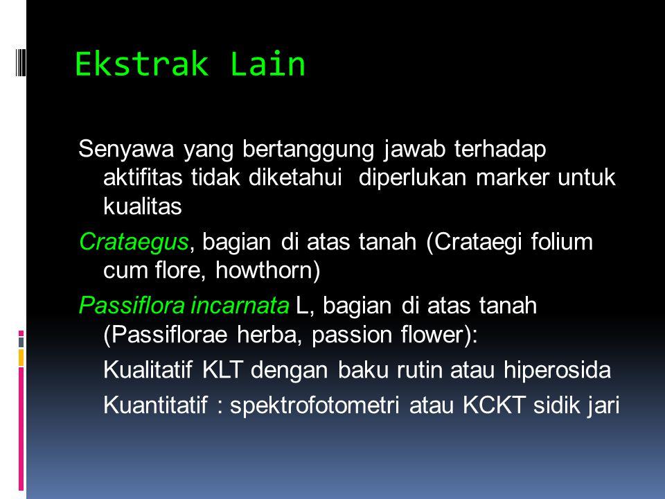 Ekstrak Lain Senyawa yang bertanggung jawab terhadap aktifitas tidak diketahui diperlukan marker untuk kualitas Crataegus, bagian di atas tanah (Crataegi folium cum flore, howthorn) Passiflora incarnata L, bagian di atas tanah (Passiflorae herba, passion flower): Kualitatif KLT dengan baku rutin atau hiperosida Kuantitatif : spektrofotometri atau KCKT sidik jari