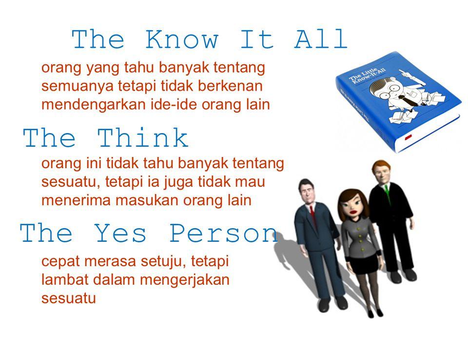 The Know It All orang yang tahu banyak tentang semuanya tetapi tidak berkenan mendengarkan ide-ide orang lain The Think orang ini tidak tahu banyak te