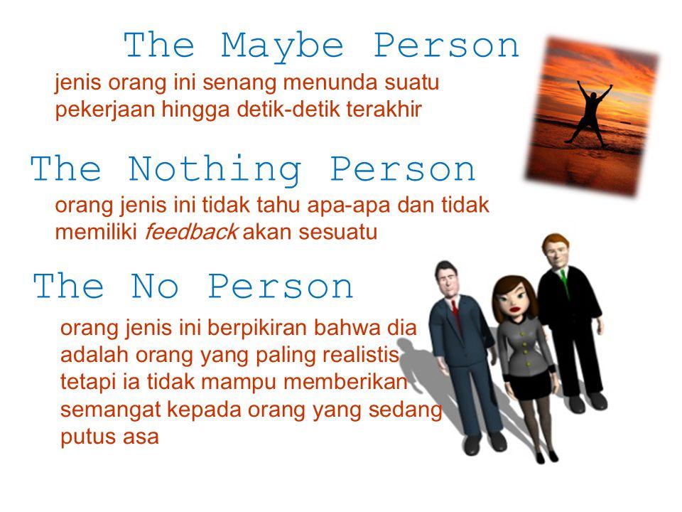 The Maybe Person jenis orang ini senang menunda suatu pekerjaan hingga detik-detik terakhir The Nothing Person orang jenis ini tidak tahu apa-apa dan