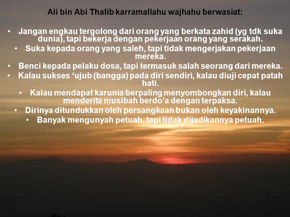 Ali bin Abi Thalib karramallahu wajhahu berwasiat: Jangan engkau tergolong dari orang yang berkata zahid (yg tdk suka dunia), tapi bekerja dengan peke