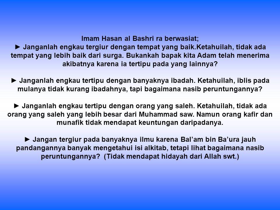 Imam Hasan al Bashri ra berwasiat; ► Janganlah engkau tergiur dengan tempat yang baik.Ketahuilah, tidak ada tempat yang lebih baik dari surga. Bukanka