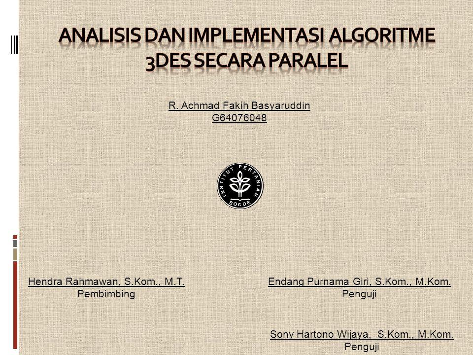 Metode Penelitian (Lanj.) Analisis Algoritme Penerapan Metode Foster ke Algoritme 3DES Implementasi Algoritme 3DES Serial Implementasi Algoritme 3DES Paralel Rancangan Percobaan Analisis Kinerja Percobaan Studi Pustaka Implementasi dilakukan dengan satu buah komputer.