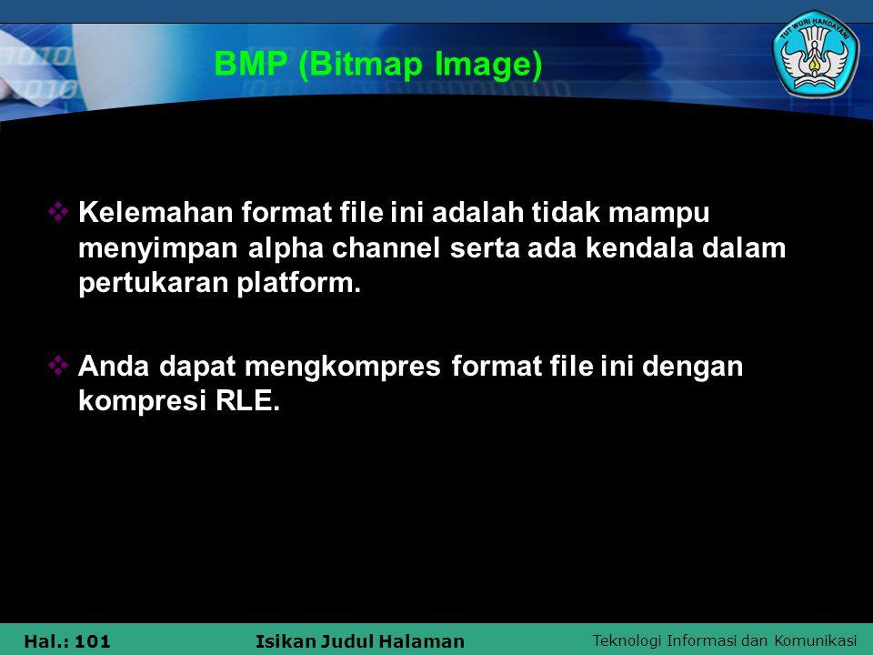 Teknologi Informasi dan Komunikasi Hal.: 101Isikan Judul Halaman BMP (Bitmap Image)  Kelemahan format file ini adalah tidak mampu menyimpan alpha cha