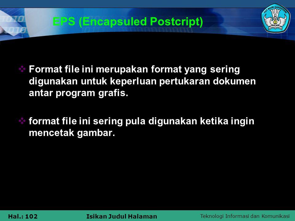Teknologi Informasi dan Komunikasi Hal.: 102Isikan Judul Halaman EPS (Encapsuled Postcript)  Format file ini merupakan format yang sering digunakan u