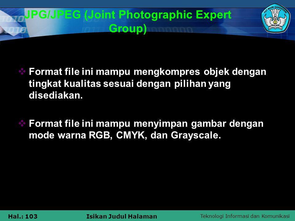 Teknologi Informasi dan Komunikasi Hal.: 103Isikan Judul Halaman JPG/JPEG (Joint Photographic Expert Group)  Format file ini mampu mengkompres objek
