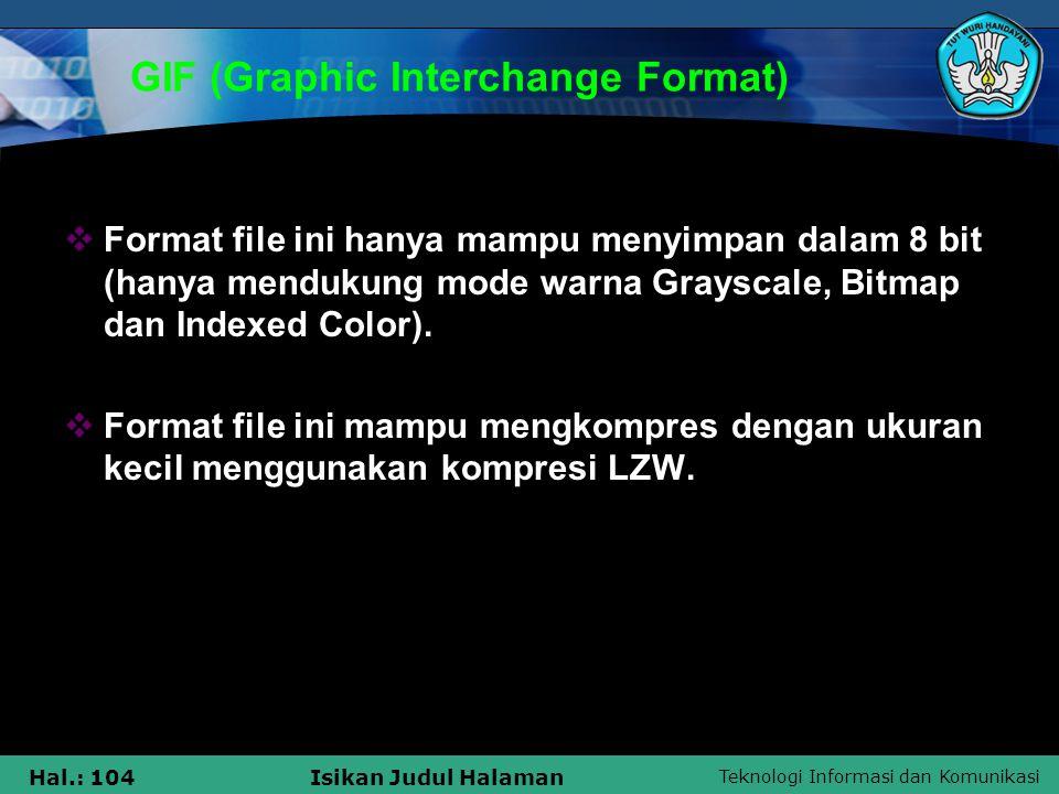 Teknologi Informasi dan Komunikasi Hal.: 104Isikan Judul Halaman GIF (Graphic Interchange Format)  Format file ini hanya mampu menyimpan dalam 8 bit