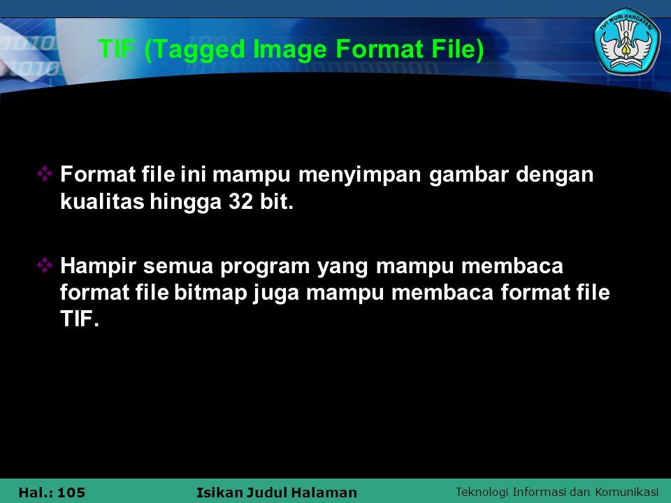 Teknologi Informasi dan Komunikasi Hal.: 105Isikan Judul Halaman TIF (Tagged Image Format File)  Format file ini mampu menyimpan gambar dengan kualit