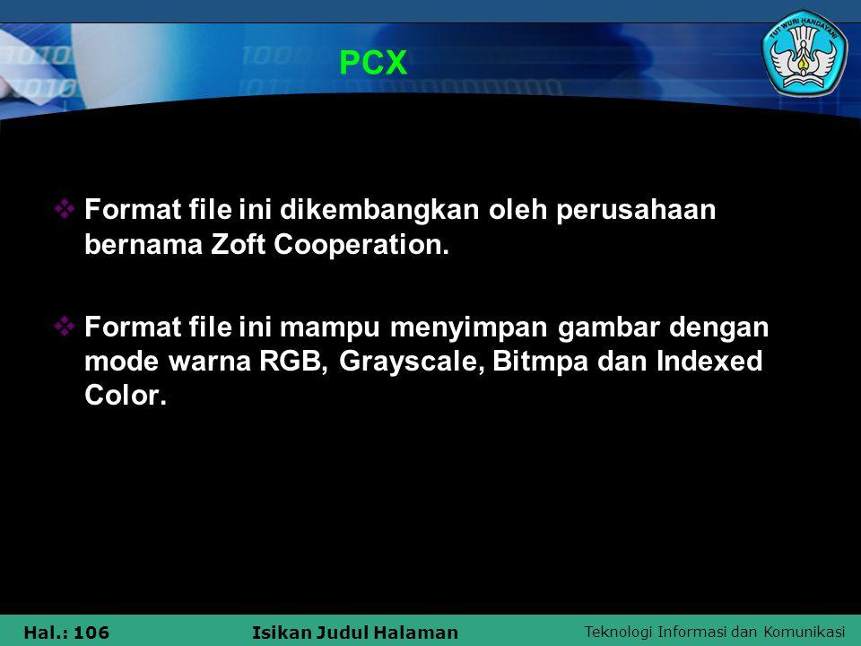 Teknologi Informasi dan Komunikasi Hal.: 106Isikan Judul Halaman PCX  Format file ini dikembangkan oleh perusahaan bernama Zoft Cooperation.  Format