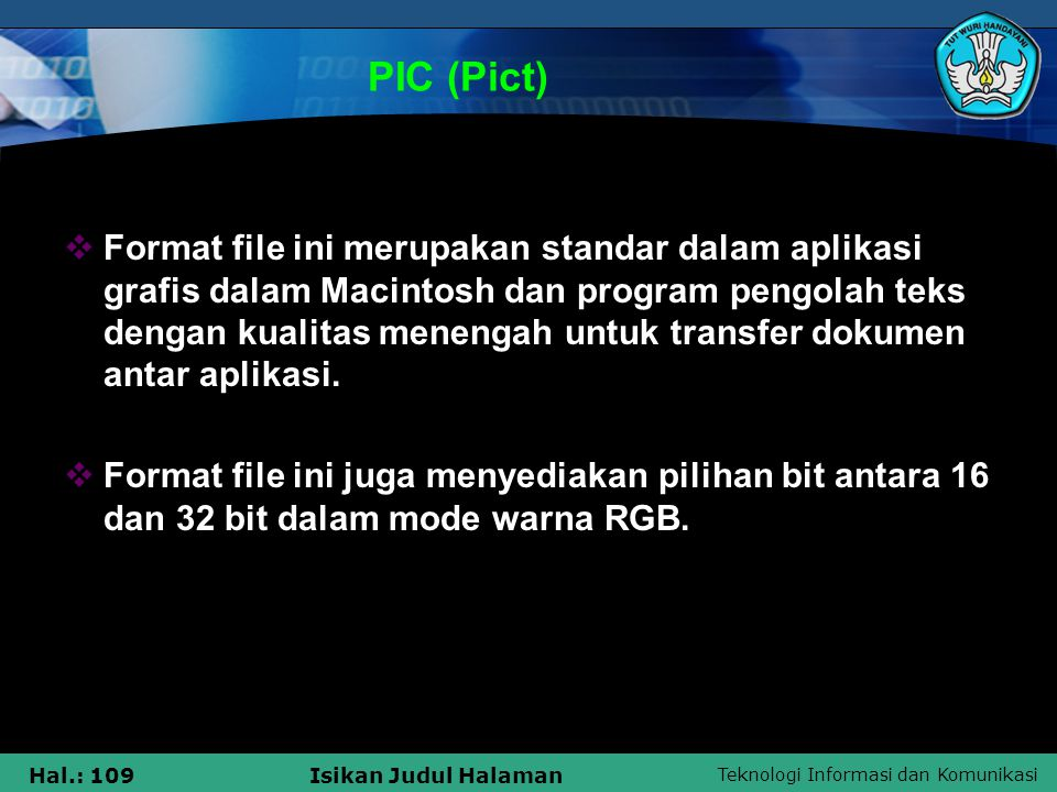 Teknologi Informasi dan Komunikasi Hal.: 109Isikan Judul Halaman PIC (Pict)  Format file ini merupakan standar dalam aplikasi grafis dalam Macintosh