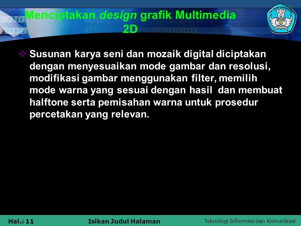 Teknologi Informasi dan Komunikasi Hal.: 11Isikan Judul Halaman Menciptakan design grafik Multimedia 2D  Susunan karya seni dan mozaik digital dicipt