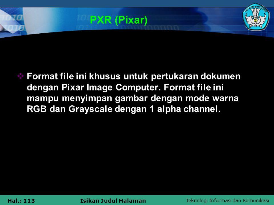 Teknologi Informasi dan Komunikasi Hal.: 113Isikan Judul Halaman PXR (Pixar)  Format file ini khusus untuk pertukaran dokumen dengan Pixar Image Comp