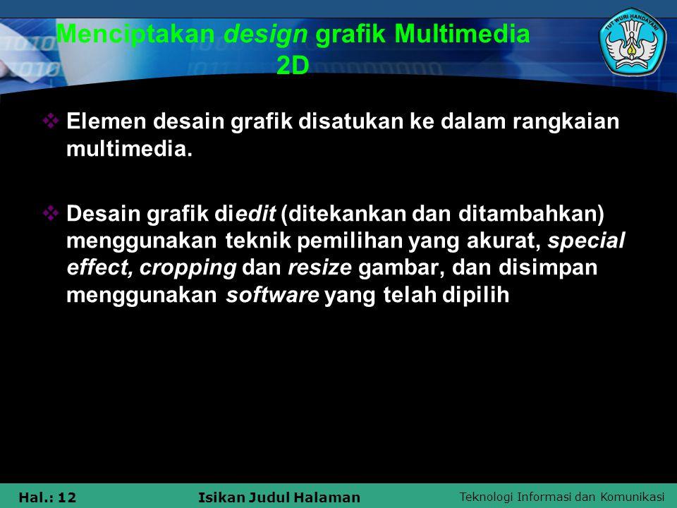 Teknologi Informasi dan Komunikasi Hal.: 12Isikan Judul Halaman Menciptakan design grafik Multimedia 2D  Elemen desain grafik disatukan ke dalam rang