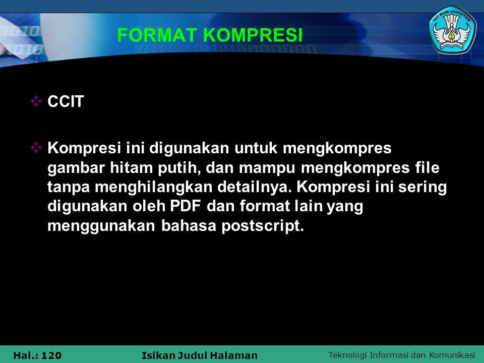 Teknologi Informasi dan Komunikasi Hal.: 120Isikan Judul Halaman FORMAT KOMPRESI  CCIT  Kompresi ini digunakan untuk mengkompres gambar hitam putih,
