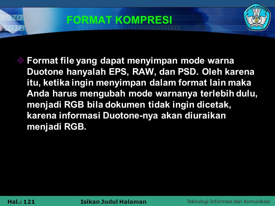 Teknologi Informasi dan Komunikasi Hal.: 121Isikan Judul Halaman FORMAT KOMPRESI  Format file yang dapat menyimpan mode warna Duotone hanyalah EPS, R