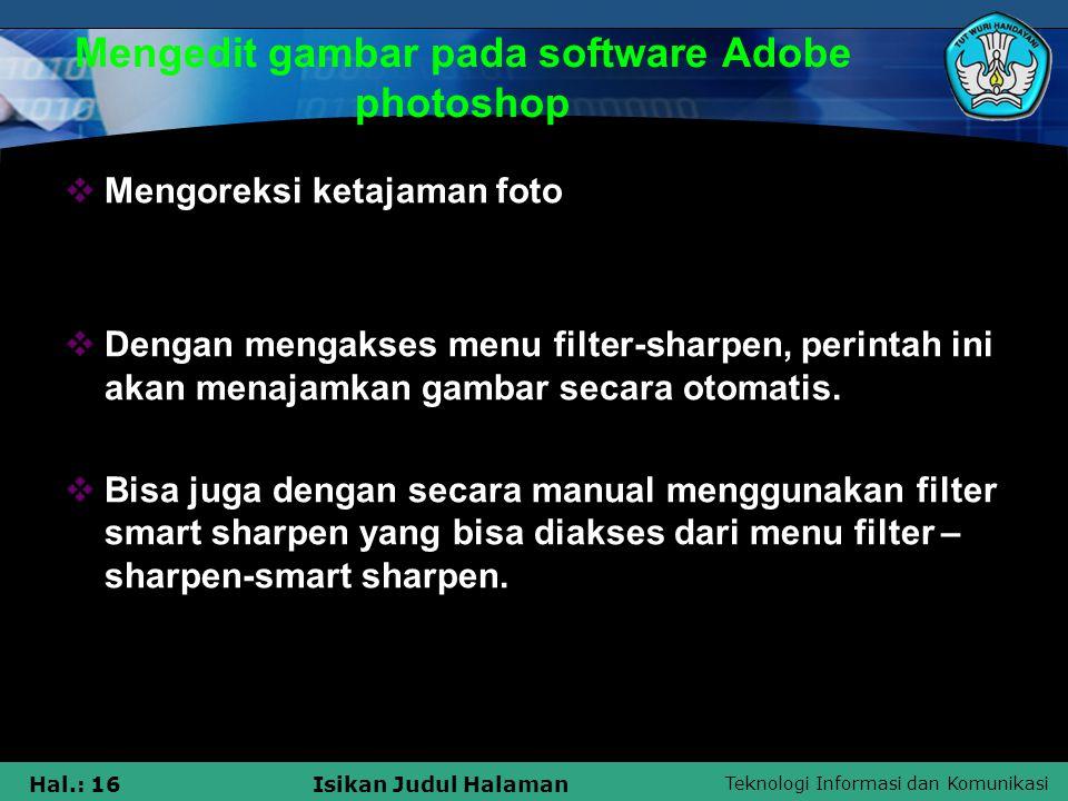 Teknologi Informasi dan Komunikasi Hal.: 16Isikan Judul Halaman Mengedit gambar pada software Adobe photoshop  Mengoreksi ketajaman foto  Dengan men