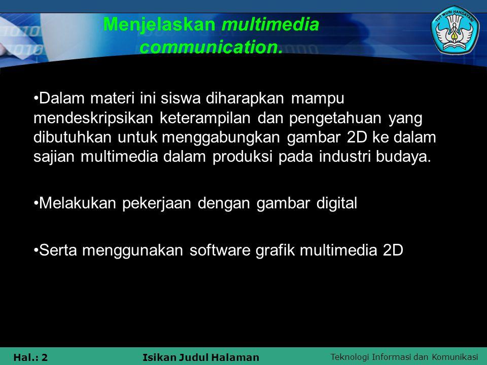 Teknologi Informasi dan Komunikasi Hal.: 2Isikan Judul Halaman Menjelaskan multimedia communication. Dalam materi ini siswa diharapkan mampu mendeskri