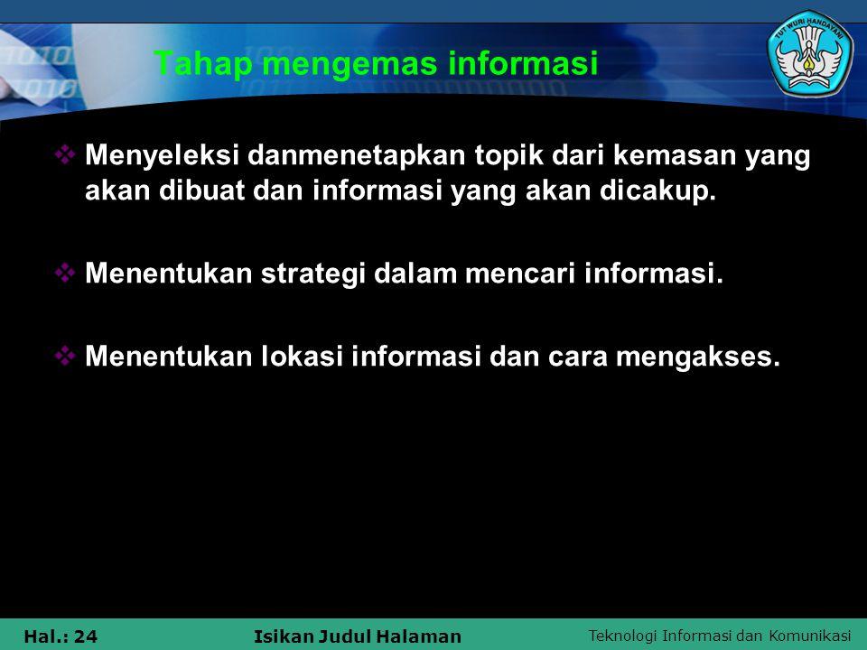 Teknologi Informasi dan Komunikasi Hal.: 24Isikan Judul Halaman Tahap mengemas informasi  Menyeleksi danmenetapkan topik dari kemasan yang akan dibua
