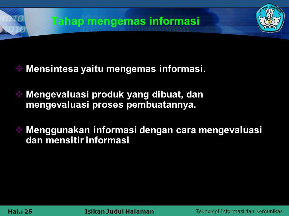 Teknologi Informasi dan Komunikasi Hal.: 25Isikan Judul Halaman Tahap mengemas informasi  Mensintesa yaitu mengemas informasi.  Mengevaluasi produk