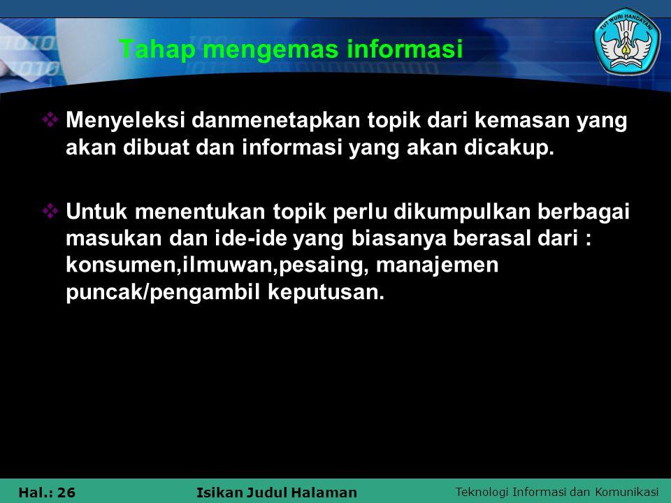 Teknologi Informasi dan Komunikasi Hal.: 26Isikan Judul Halaman Tahap mengemas informasi  Menyeleksi danmenetapkan topik dari kemasan yang akan dibua