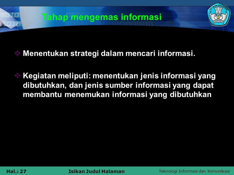 Teknologi Informasi dan Komunikasi Hal.: 27Isikan Judul Halaman Tahap mengemas informasi  Menentukan strategi dalam mencari informasi.  Kegiatan mel
