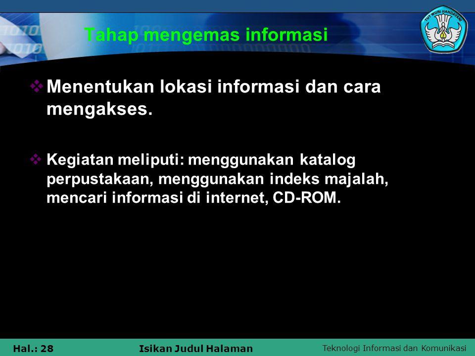 Teknologi Informasi dan Komunikasi Hal.: 28Isikan Judul Halaman Tahap mengemas informasi  Menentukan lokasi informasi dan cara mengakses.  Kegiatan