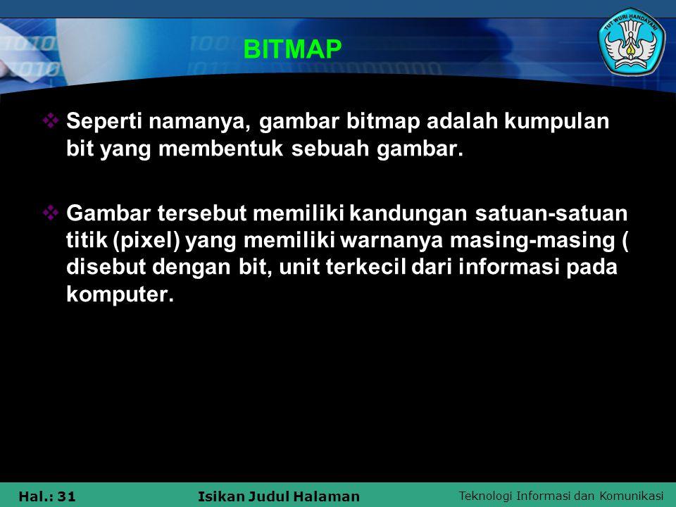 Teknologi Informasi dan Komunikasi Hal.: 31Isikan Judul Halaman BITMAP  Seperti namanya, gambar bitmap adalah kumpulan bit yang membentuk sebuah gamb