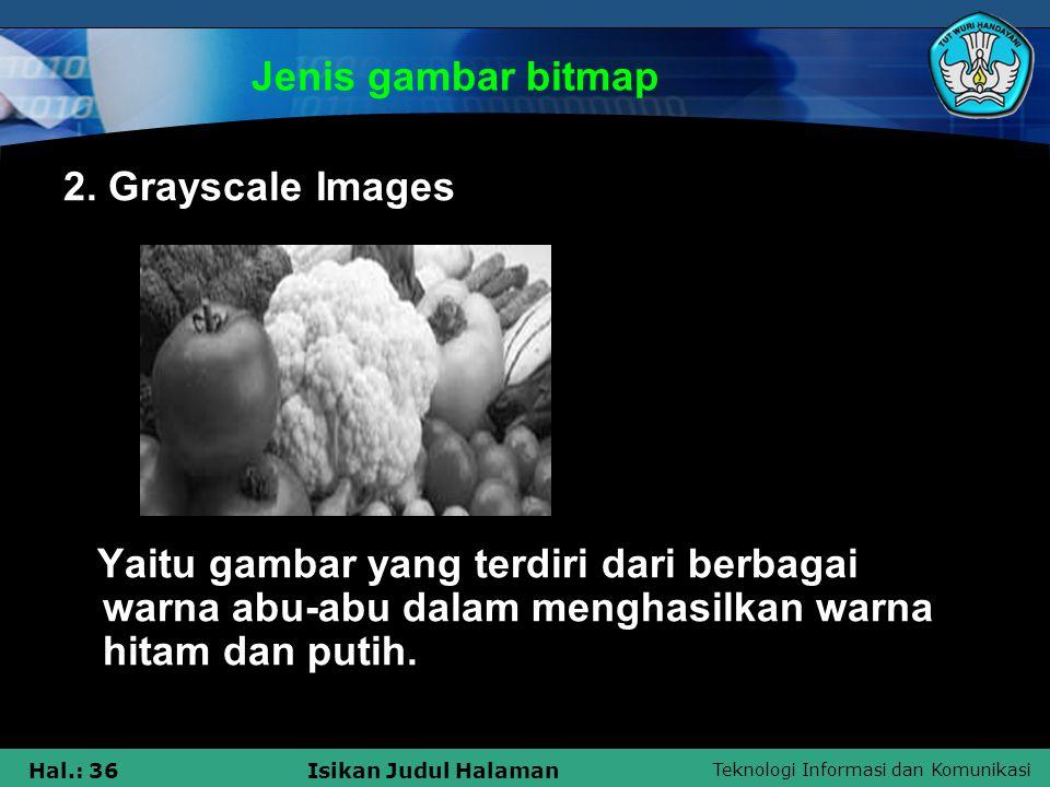 Teknologi Informasi dan Komunikasi Hal.: 36Isikan Judul Halaman Jenis gambar bitmap 2. Grayscale Images Yaitu gambar yang terdiri dari berbagai warna