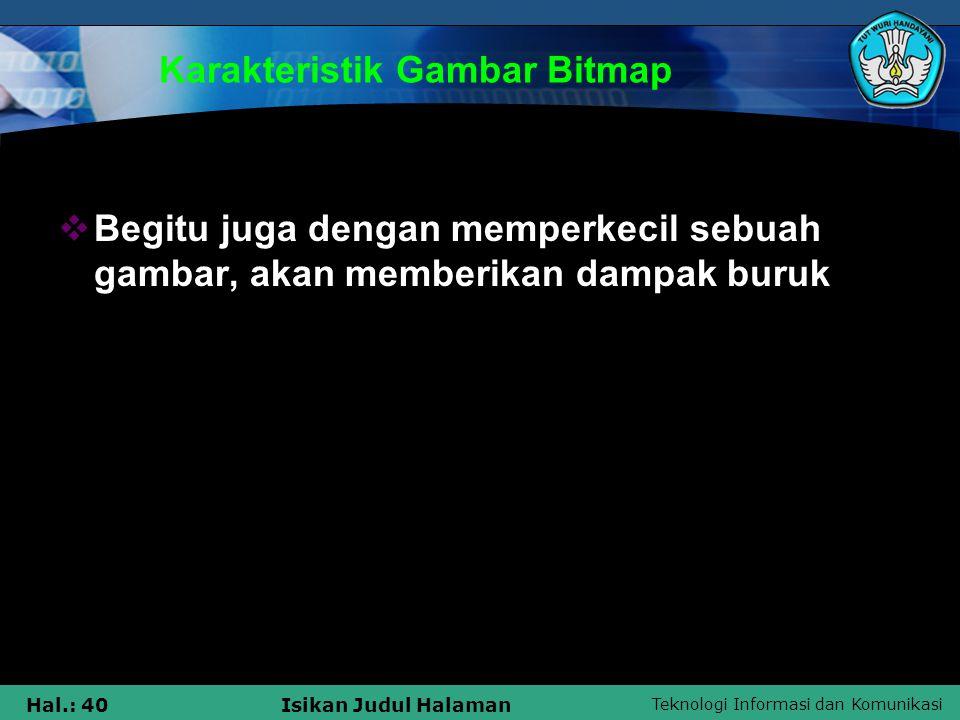 Teknologi Informasi dan Komunikasi Hal.: 40Isikan Judul Halaman Karakteristik Gambar Bitmap  Begitu juga dengan memperkecil sebuah gambar, akan membe