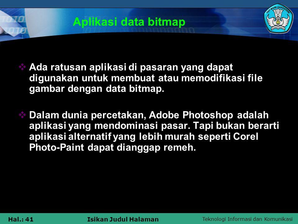 Teknologi Informasi dan Komunikasi Hal.: 41Isikan Judul Halaman Aplikasi data bitmap  Ada ratusan aplikasi di pasaran yang dapat digunakan untuk memb