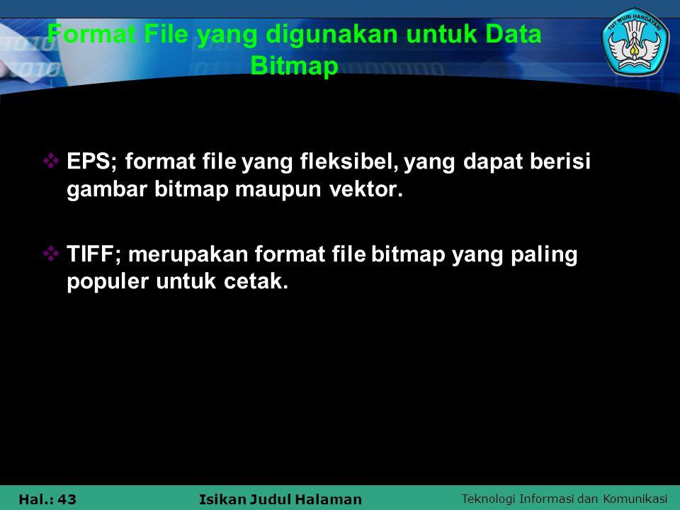 Teknologi Informasi dan Komunikasi Hal.: 43Isikan Judul Halaman Format File yang digunakan untuk Data Bitmap  EPS; format file yang fleksibel, yang d