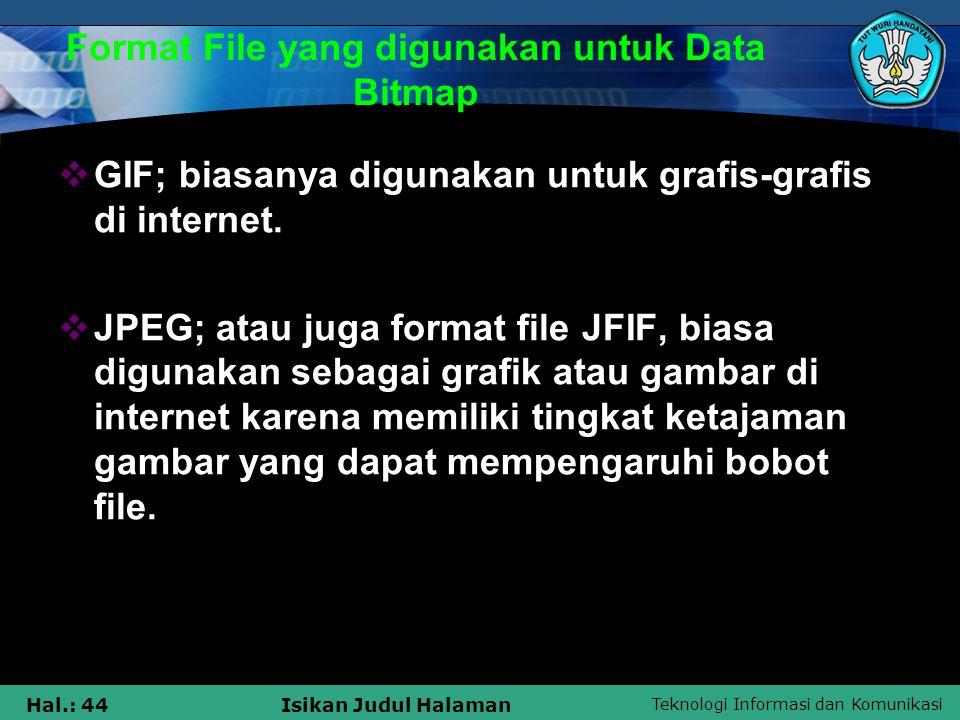 Teknologi Informasi dan Komunikasi Hal.: 44Isikan Judul Halaman Format File yang digunakan untuk Data Bitmap  GIF; biasanya digunakan untuk grafis-gr