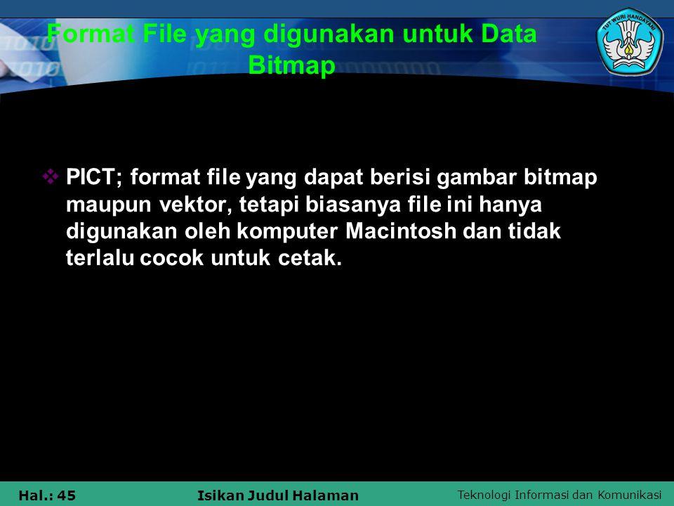 Teknologi Informasi dan Komunikasi Hal.: 45Isikan Judul Halaman Format File yang digunakan untuk Data Bitmap  PICT; format file yang dapat berisi gam