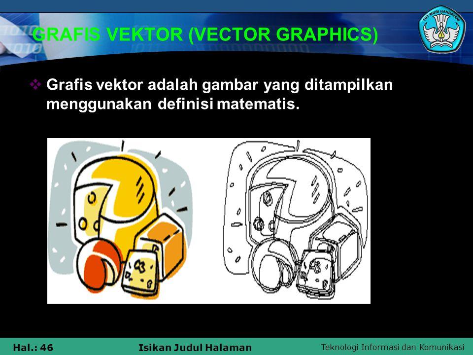 Teknologi Informasi dan Komunikasi Hal.: 46Isikan Judul Halaman GRAFIS VEKTOR (VECTOR GRAPHICS)  Grafis vektor adalah gambar yang ditampilkan menggun