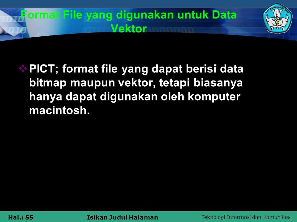 Teknologi Informasi dan Komunikasi Hal.: 55Isikan Judul Halaman Format File yang digunakan untuk Data Vektor  PICT; format file yang dapat berisi dat