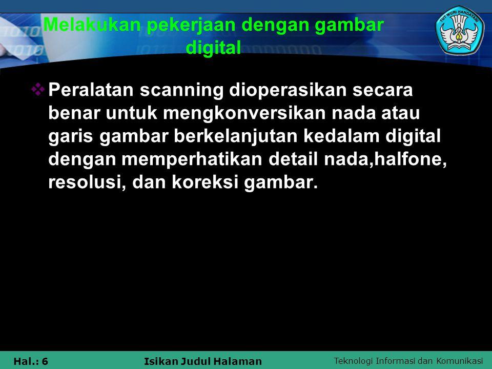 Teknologi Informasi dan Komunikasi Hal.: 6Isikan Judul Halaman Melakukan pekerjaan dengan gambar digital  Peralatan scanning dioperasikan secara bena