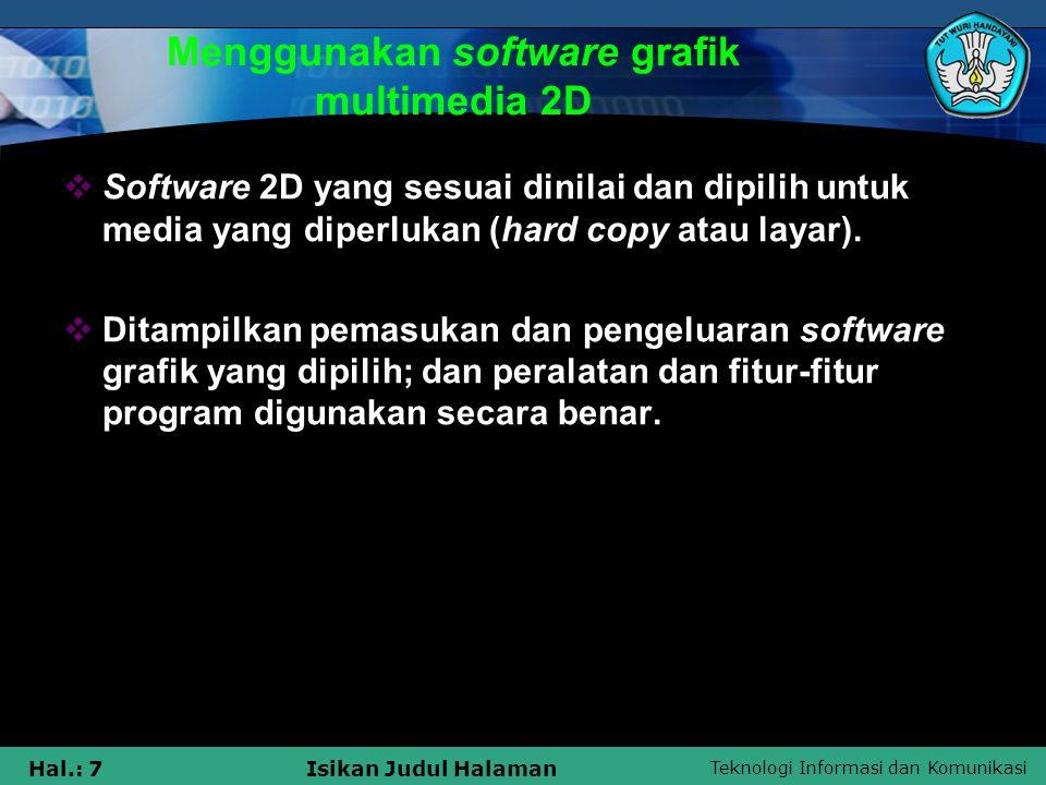 Teknologi Informasi dan Komunikasi Hal.: 8Isikan Judul Halaman Menggunakan software grafik multimedia 2D  Pengeditan dan manipulasi grafik ditampilkan dan peralatan dan feature- feature program digunakan secara benar  Grafik disimpan dan dibuka menggunakan format file yang telah dipilih.