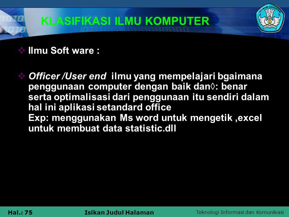 Teknologi Informasi dan Komunikasi Hal.: 75Isikan Judul Halaman KLASIFIKASI ILMU KOMPUTER  Ilmu Soft ware :  Officer /User end ilmu yang mempelajari