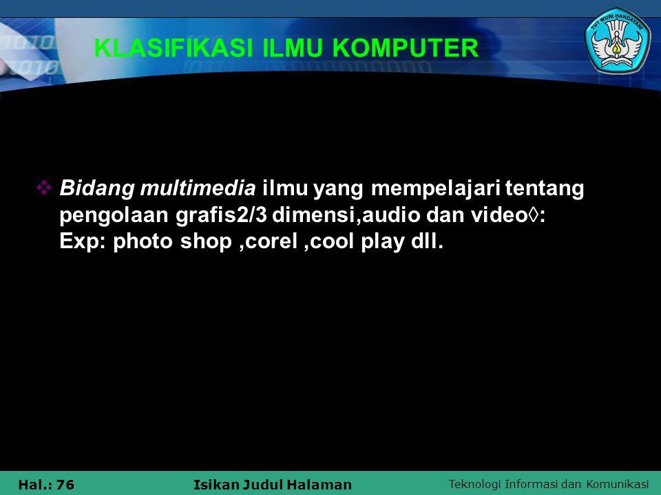 Teknologi Informasi dan Komunikasi Hal.: 76Isikan Judul Halaman KLASIFIKASI ILMU KOMPUTER  Bidang multimedia ilmu yang mempelajari tentang pengolaan